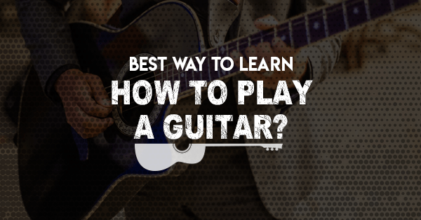 best way to learn how to play a guitar